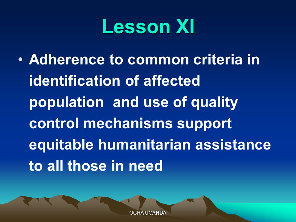 OCHA UGANDA Lesson XI Adherence to common criteria in identification of affected population and use of quality control mechanisms support equitable humanitarian assistance to all those in need