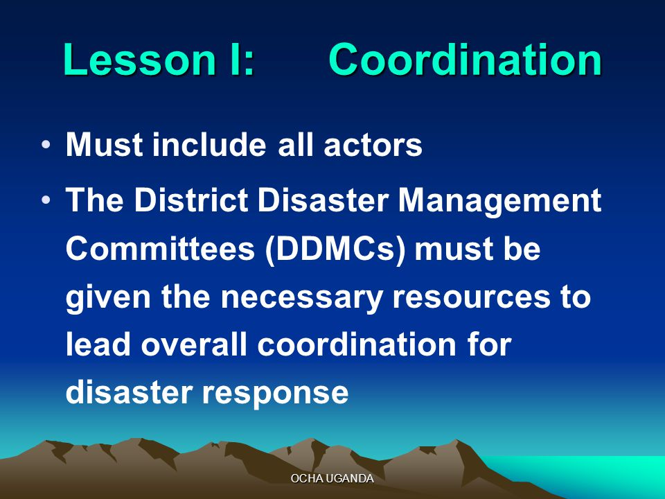 OCHA UGANDA Lesson I:Coordination Must include all actors The District Disaster Management Committees (DDMCs) must be given the necessary resources to