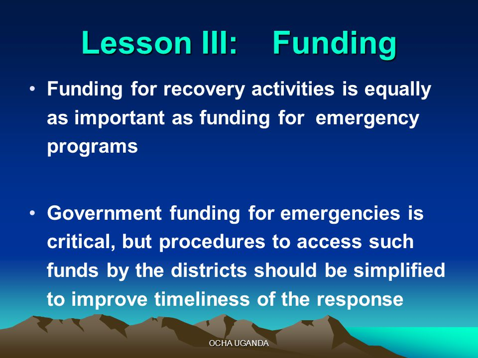 OCHA UGANDA Lesson III: Funding Funding for recovery activities is equally as important as funding for emergency programs Government funding for emergencies is critical, but procedures to access such funds by the districts should be simplified to improve timeliness of the response