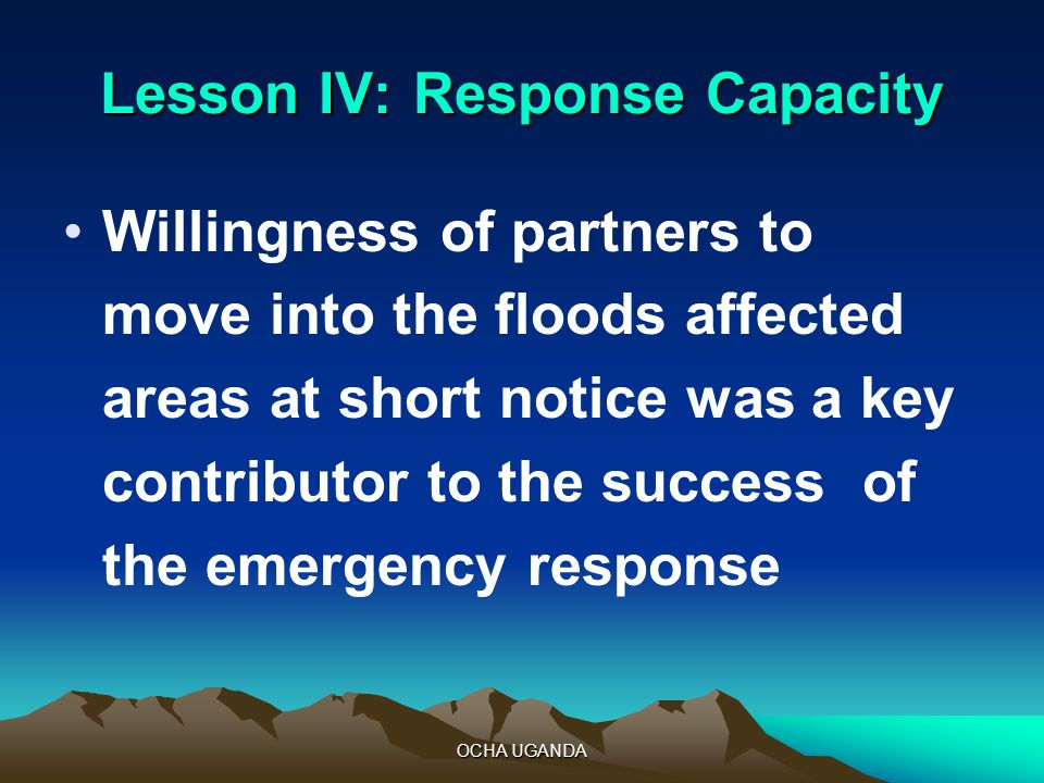 OCHA UGANDA Lesson IV:Response Capacity Willingness of partners to move into the floods affected areas at short notice was a key contributor to the success of the emergency response