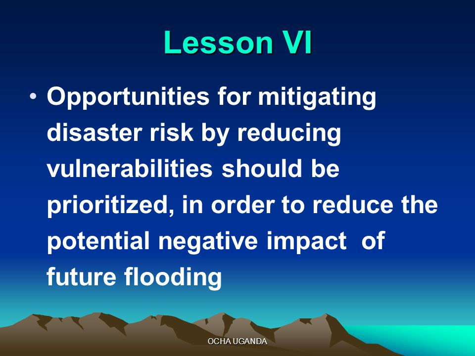 OCHA UGANDA Lesson VI Opportunities for mitigating disaster risk by reducing vulnerabilities should be prioritized, in order to reduce the potential negative impact of future flooding