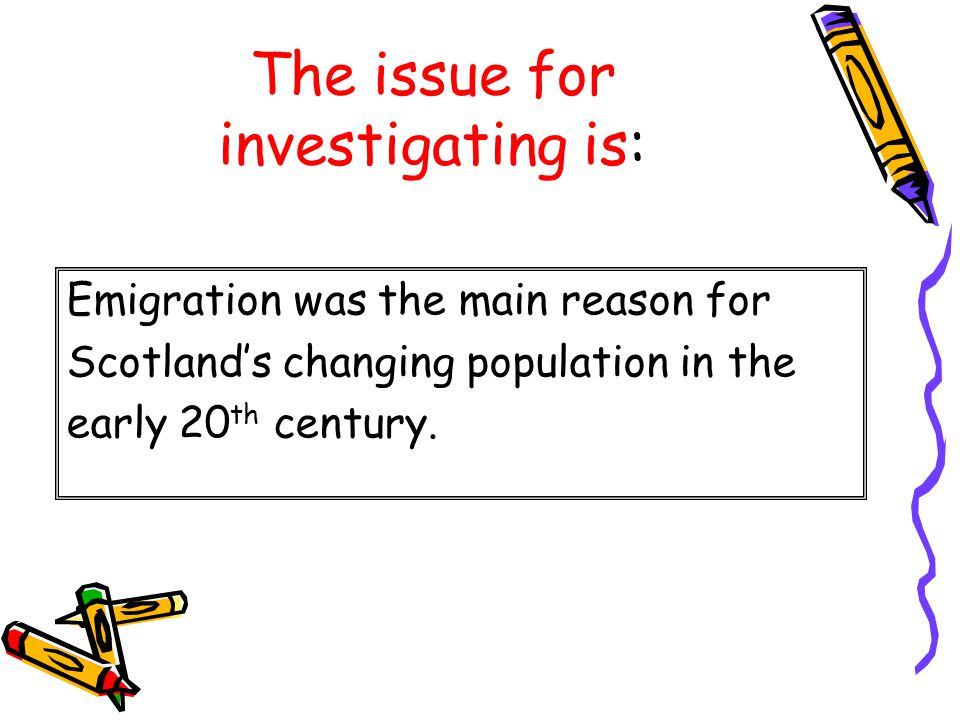 The issue for investigating is: Emigration was the main reason for Scotland's changing population in the early 20 th century.