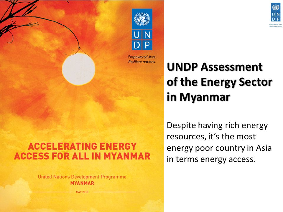 UNDP Assessment of the Energy Sector in Myanmar UNDP Assessment of the Energy Sector in Myanmar Despite having rich energy resources, it's the most energy poor country in Asia in terms energy access.