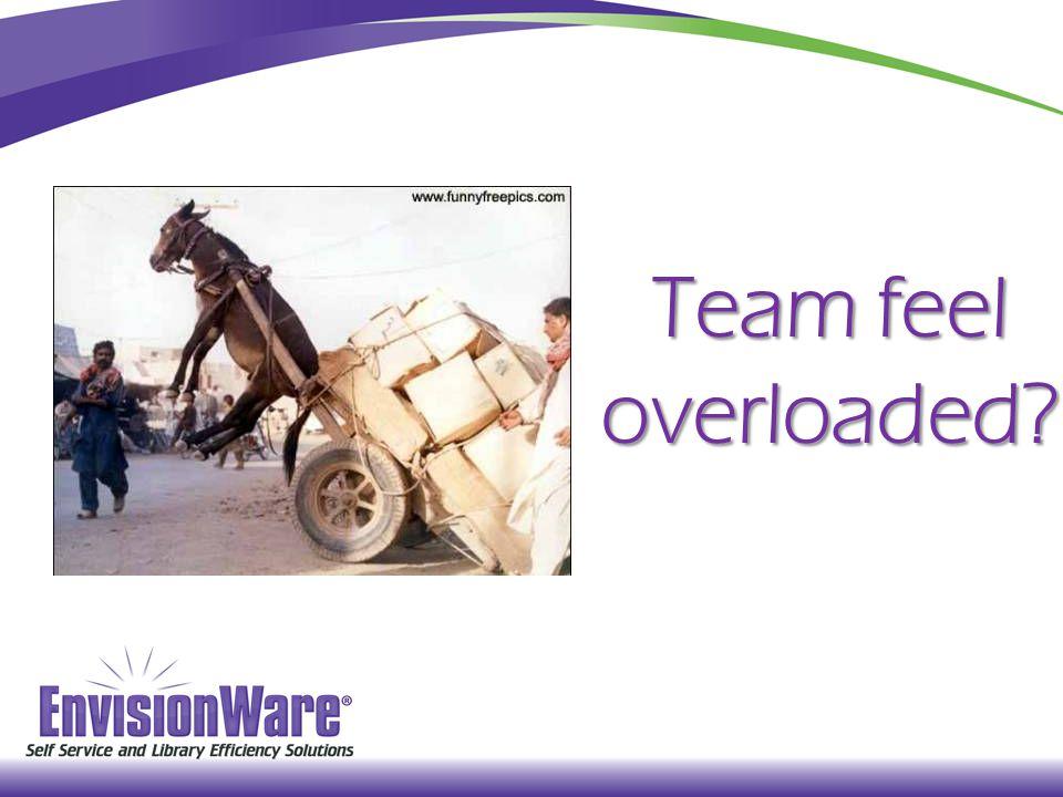 Team feel overloaded?