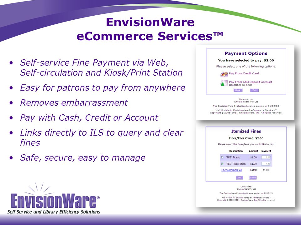EnvisionWare eCommerce Services™ Self-service Fine Payment via Web, Self-circulation and Kiosk/Print Station Easy for patrons to pay from anywhere Removes embarrassment Pay with Cash, Credit or Account Links directly to ILS to query and clear fines Safe, secure, easy to manage