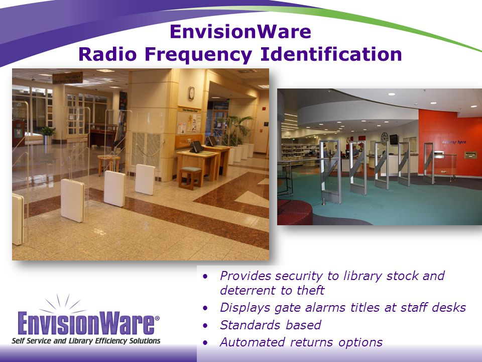 Provides security to library stock and deterrent to theft Displays gate alarms titles at staff desks Standards based Automated returns options EnvisionWare Radio Frequency Identification