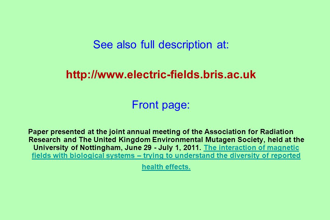 See also full description at: http://www.electric-fields.bris.ac.uk Front page: Paper presented at the joint annual meeting of the Association for Radiation Research and The United Kingdom Environmental Mutagen Society, held at the University of Nottingham, June 29 - July 1, 2011.