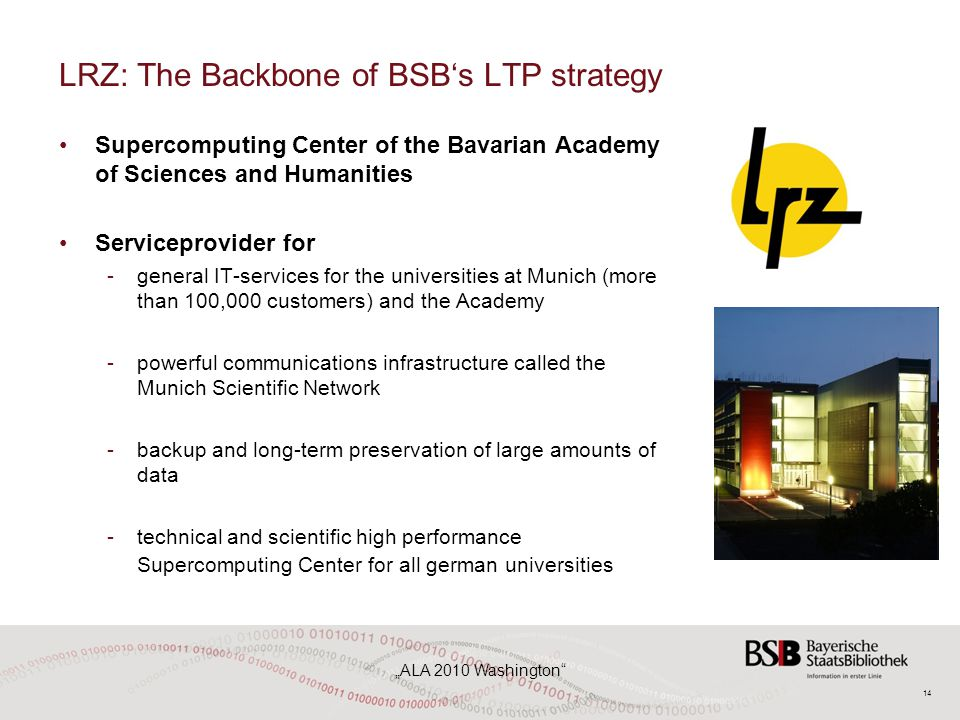"14 ""ALA 2010 Washington LRZ: The Backbone of BSB's LTP strategy Supercomputing Center of the Bavarian Academy of Sciences and Humanities Serviceprovider for -general IT-services for the universities at Munich (more than 100,000 customers) and the Academy -powerful communications infrastructure called the Munich Scientific Network -backup and long-term preservation of large amounts of data -technical and scientific high performance Supercomputing Center for all german universities"