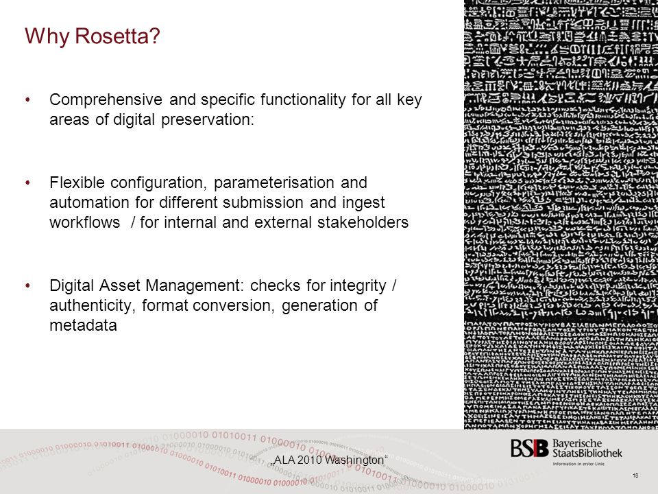 """18 """"ALA 2010 Washington"""" Why Rosetta? Comprehensive and specific functionality for all key areas of digital preservation: Flexible configuration, para"""