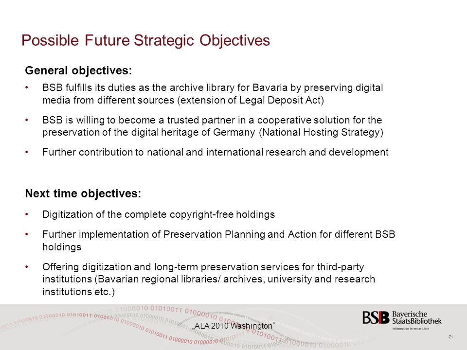"21 ""ALA 2010 Washington Possible Future Strategic Objectives General objectives: BSB fulfills its duties as the archive library for Bavaria by preserving digital media from different sources (extension of Legal Deposit Act) BSB is willing to become a trusted partner in a cooperative solution for the preservation of the digital heritage of Germany (National Hosting Strategy) Further contribution to national and international research and development Next time objectives: Digitization of the complete copyright-free holdings Further implementation of Preservation Planning and Action for different BSB holdings Offering digitization and long-term preservation services for third-party institutions (Bavarian regional libraries/ archives, university and research institutions etc.)"
