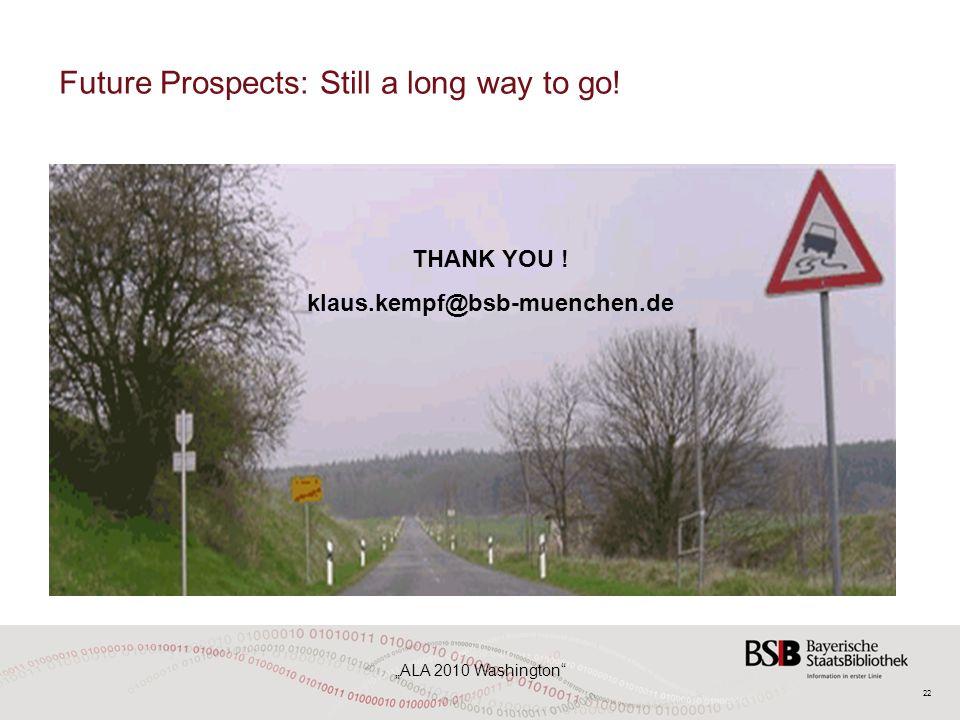 "22 ""ALA 2010 Washington"" Future Prospects: Still a long way to go! THANK YOU ! klaus.kempf@bsb-muenchen.de"