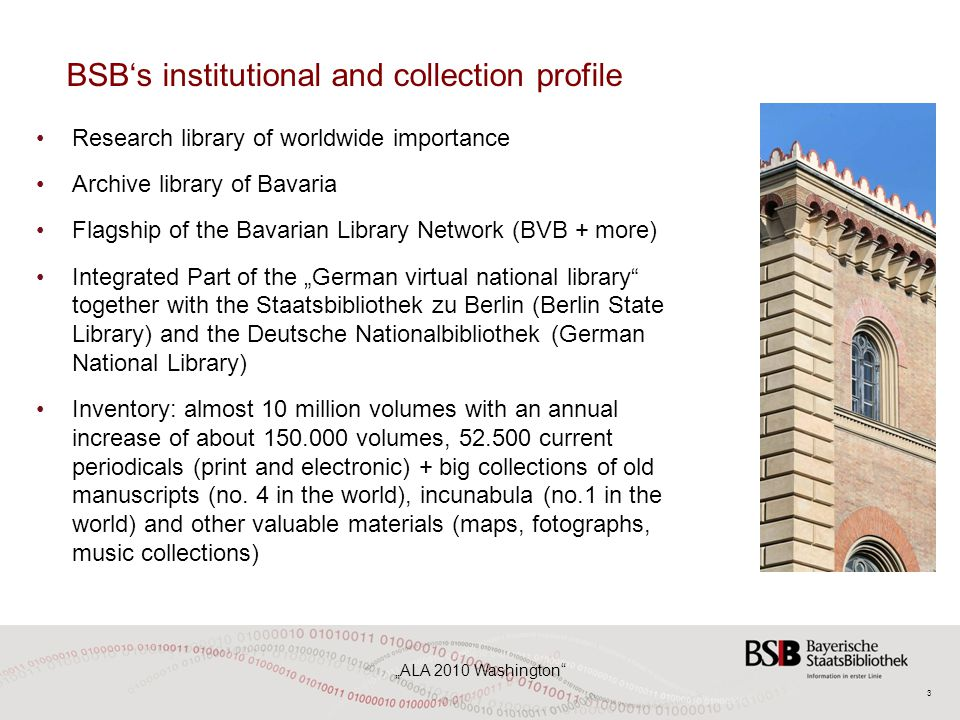 "3 ""ALA 2010 Washington BSB's institutional and collection profile Research library of worldwide importance Archive library of Bavaria Flagship of the Bavarian Library Network (BVB + more) Integrated Part of the ""German virtual national library together with the Staatsbibliothek zu Berlin (Berlin State Library) and the Deutsche Nationalbibliothek (German National Library) Inventory: almost 10 million volumes with an annual increase of about 150.000 volumes, 52.500 current periodicals (print and electronic) + big collections of old manuscripts (no."