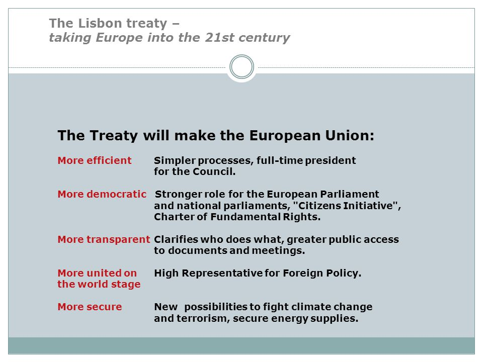 The Lisbon treaty – taking Europe into the 21st century The Treaty will make the European Union: More efficient Simpler processes, full-time president