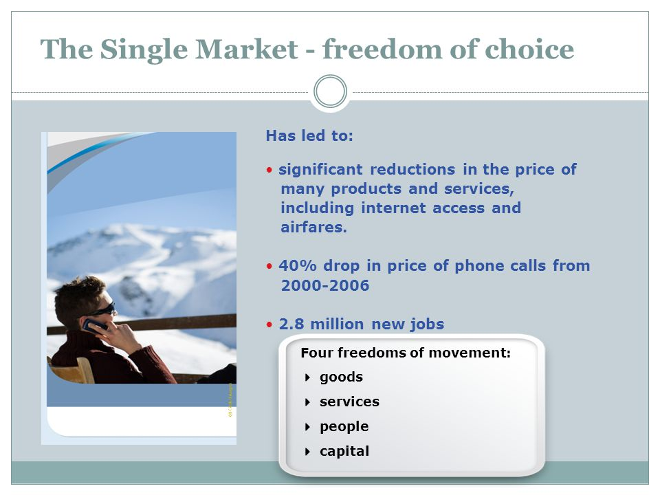 The Single Market - freedom of choice Four freedoms of movement:  goods  services  people  capital © Getty Images Has led to: significant redu