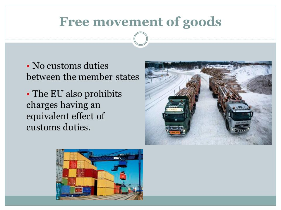 Free movement of goods No customs duties between the member states The EU also prohibits charges having an equivalent effect of customs duties.