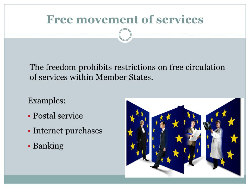 Free movement of services The freedom prohibits restrictions on free circulation of services within Member States. Examples: Postal service Internet p