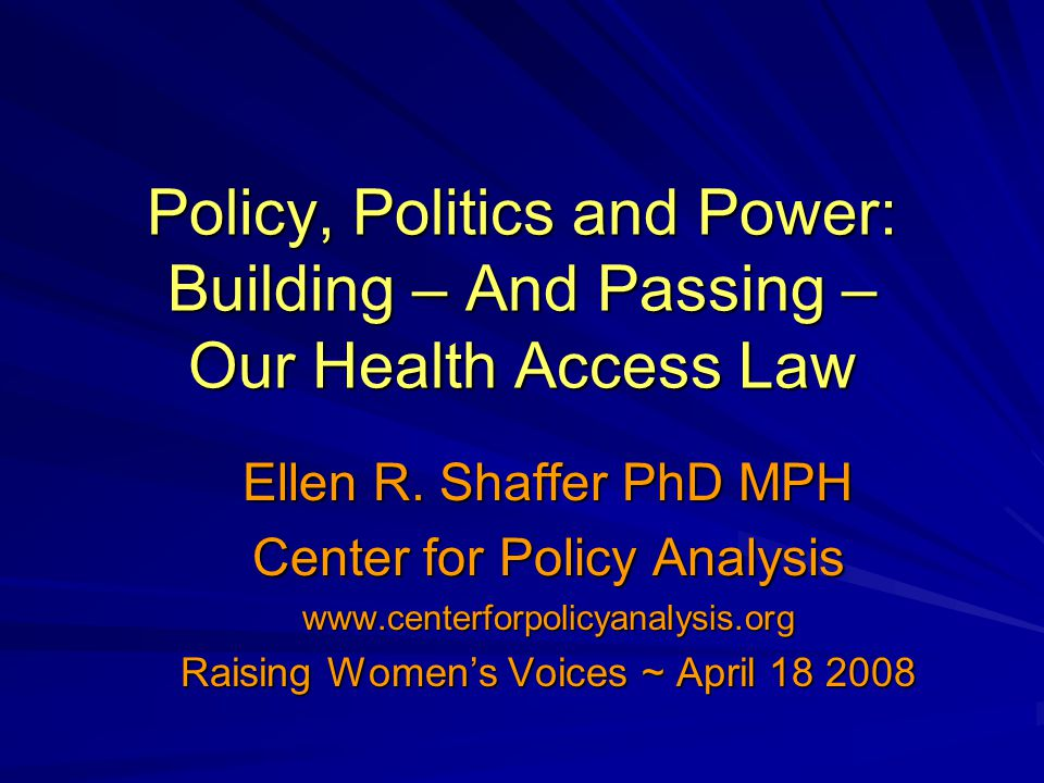 Policy, Politics and Power: Building – And Passing – Our Health Access Law Ellen R. Shaffer PhD MPH Center for Policy Analysis www.centerforpolicyanal