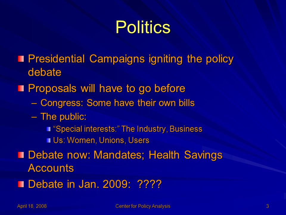 April 18, 2008 Center for Policy Analysis 3 Politics Presidential Campaigns igniting the policy debate Proposals will have to go before –Congress: Som