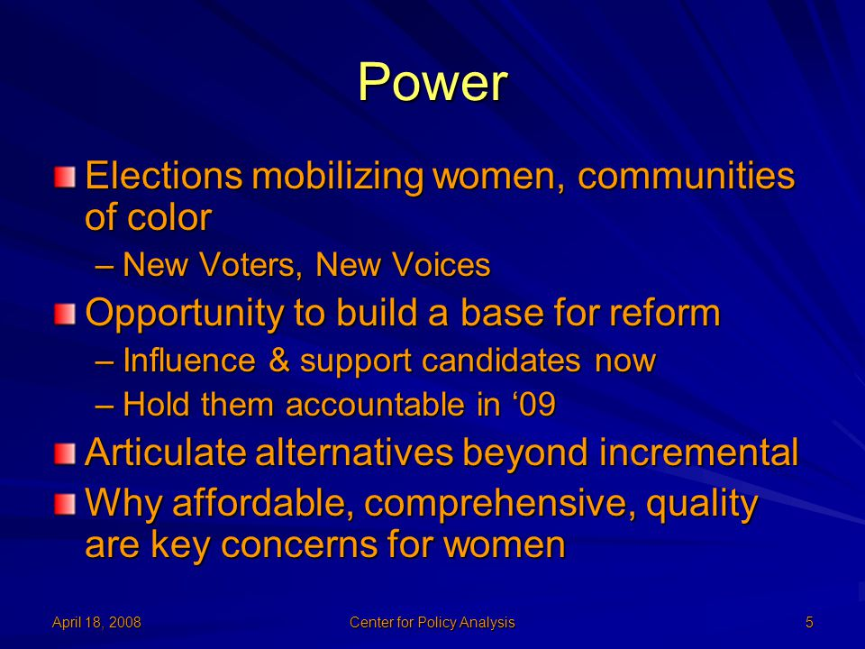 April 18, 2008 Center for Policy Analysis 5 Power Elections mobilizing women, communities of color –New Voters, New Voices Opportunity to build a base
