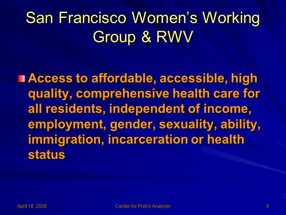 April 18, 2008 Center for Policy Analysis 8 San Francisco Women's Working Group & RWV Access to affordable, accessible, high quality, comprehensive health care for all residents, independent of income, employment, gender, sexuality, ability, immigration, incarceration or health status