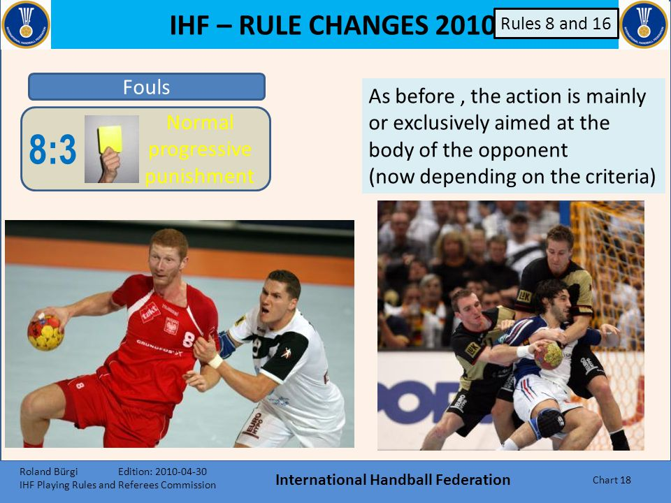 IHF – RULE CHANGES 2010 International Handball Federation Chart 17 Fouls 8:4 Direct 2- minutes punishment 8:3 Normal progressive punishment 8:5 Disqualification without report 8:6 R Disqualification with report Criteria a)The position:  frontal  from the side  from behind b)The part of the body:  torso  throwing-arm  legs  head/throat/neck c)Dynamics:  Intensity of illegal body contact  and/or foul where the opponent is in full speed d)Effect:  impact on the body and ball control  reduction or prevention of moving  spoil game continuation Rules 8 and 16 Each situation is relevant: e.g.