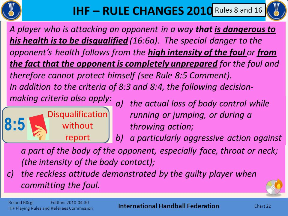 IHF – RULE CHANGES 2010 International Handball Federation Chart 21 Fouls 8:4 Direct 2- minute suspension B Holding back for long time against the head