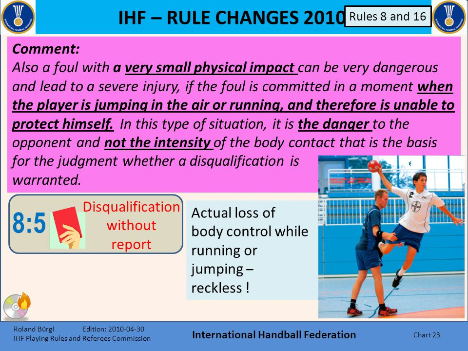 IHF – RULE CHANGES 2010 International Handball Federation Chart 22 B 8:5 Disqualification without report A player who is attacking an opponent in a wa