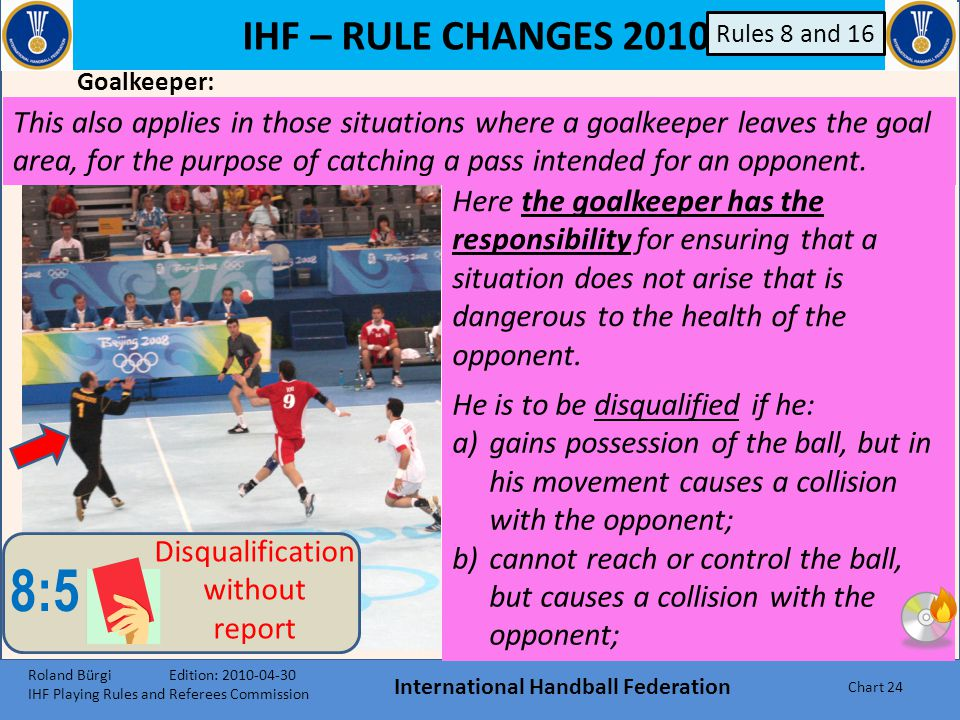 IHF – RULE CHANGES 2010 International Handball Federation Chart 23 Actual loss of body control while running or jumping – reckless ! 8:5 Disqualificat