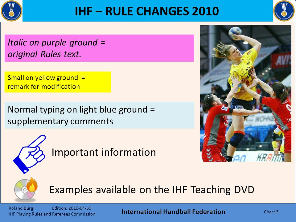 IHF – RULE CHANGES 2010 International Handball Federation Chart 43 DECISION-MAKING CRITERIA after showing the forewarning signal The attacking team  no clear increase in pace  no targeted action towards the goal  1-on-1 action where no spatial advantage is achieved  delays when playing the ball (e.g., because the passing routes are blocked by the defending team The defending team  the defending team tries to prevent an increase in pace or a targeted attacking action, through correct and active defensive methods  passive play must not be called, if an aggressive defence interferes in the attacking flow through constant fouls Passive Play Roland Bürgi Edition: 2010-04-30 IHF Playing Rules and Referees Commission