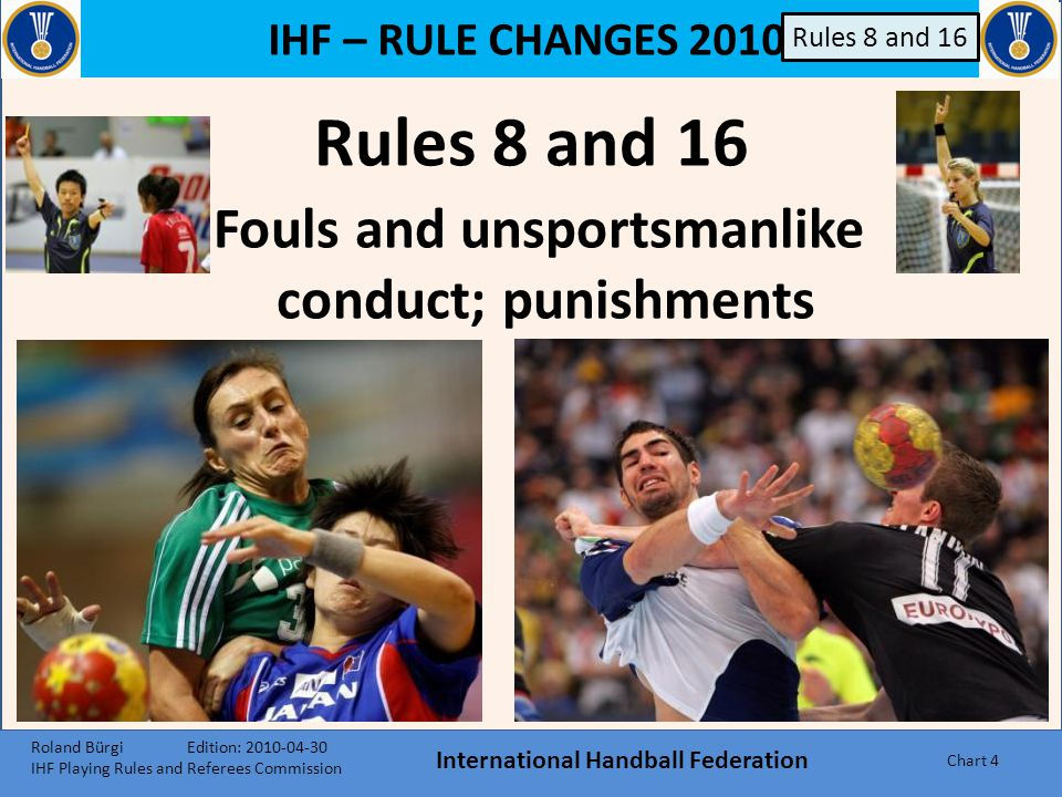 IHF – RULE CHANGES 2010 International Handball Federation Chart 64 Rule 17:14 17:14 The referees and the delegates may use electronic equipment for their internal communication.