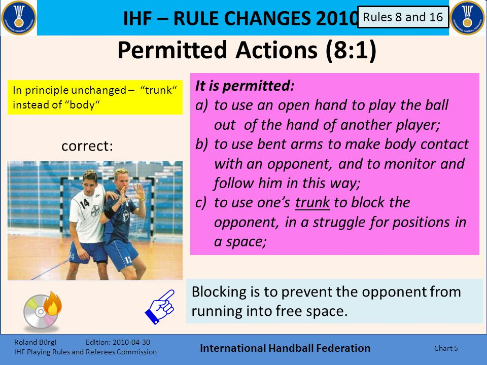 IHF – RULE CHANGES 2010 International Handball Federation Chart 5 Permitted Actions (8:1) It is permitted: a)to use an open hand to play the ball out of the hand of another player; b)to use bent arms to make body contact with an opponent, and to monitor and follow him in this way; c)to use one's trunk to block the opponent, in a struggle for positions in a space; In principle unchanged – trunk instead of body Blocking is to prevent the opponent from running into free space.