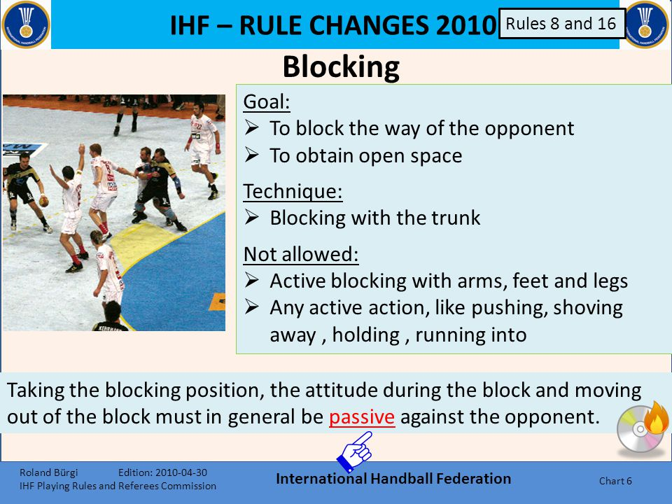 IHF – RULE CHANGES 2010 International Handball Federation Chart 46 Indications of active defensive methods in conformity with the rules:  Trying not to commit a foul, so as to avoid an interruption in the game  Obstructing the running path of the attacker, perhaps by using two defenders  Moving forward to block the passing routes  Moving defenders forwards so to force the attackers further back in the court  Provoking attackers to pass the ball far back into harmless positions Passive Play Roland Bürgi Edition: 2010-04-30 IHF Playing Rules and Referees Commission