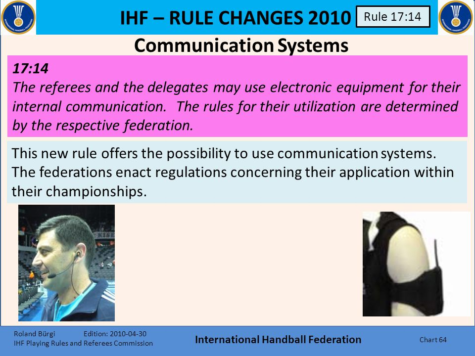 IHF – RULE CHANGES 2010 International Handball Federation Chart 63 Rule 17:8/9 17:8 Both referees are responsible for keeping the score. They also tak