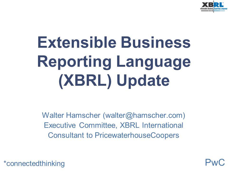 PwC *connectedthinking Extensible Business Reporting Language (XBRL) Update Walter Hamscher (walter@hamscher.com) Executive Committee, XBRL Internatio