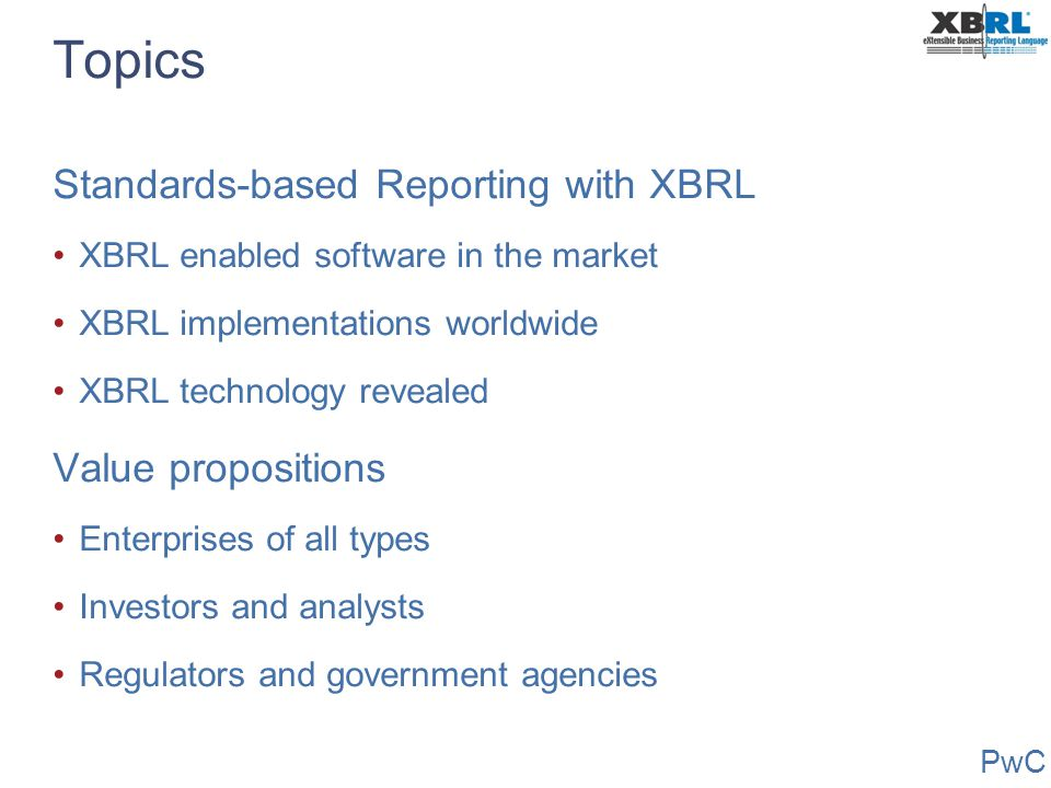 PwC Topics Standards-based Reporting with XBRL XBRL enabled software in the market XBRL implementations worldwide XBRL technology revealed Value propo