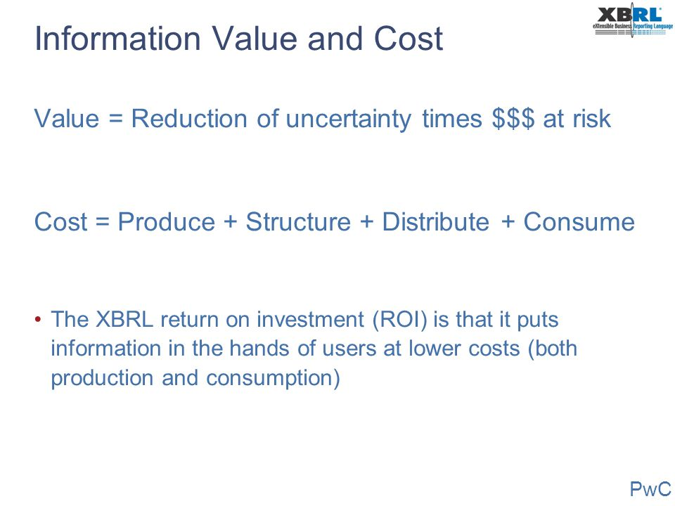 PwC Information Value and Cost Value = Reduction of uncertainty times $$$ at risk Cost = Produce + Structure + Distribute + Consume The XBRL return on