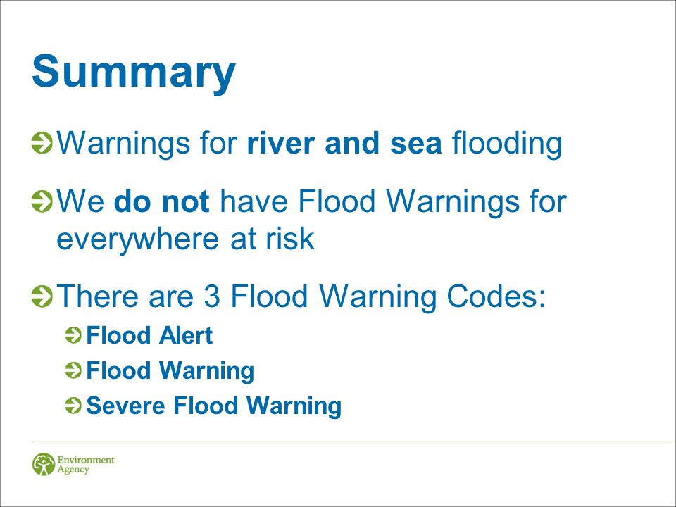Summary Warnings for river and sea flooding We do not have Flood Warnings for everywhere at risk There are 3 Flood Warning Codes: Flood Alert Flood Warning Severe Flood Warning