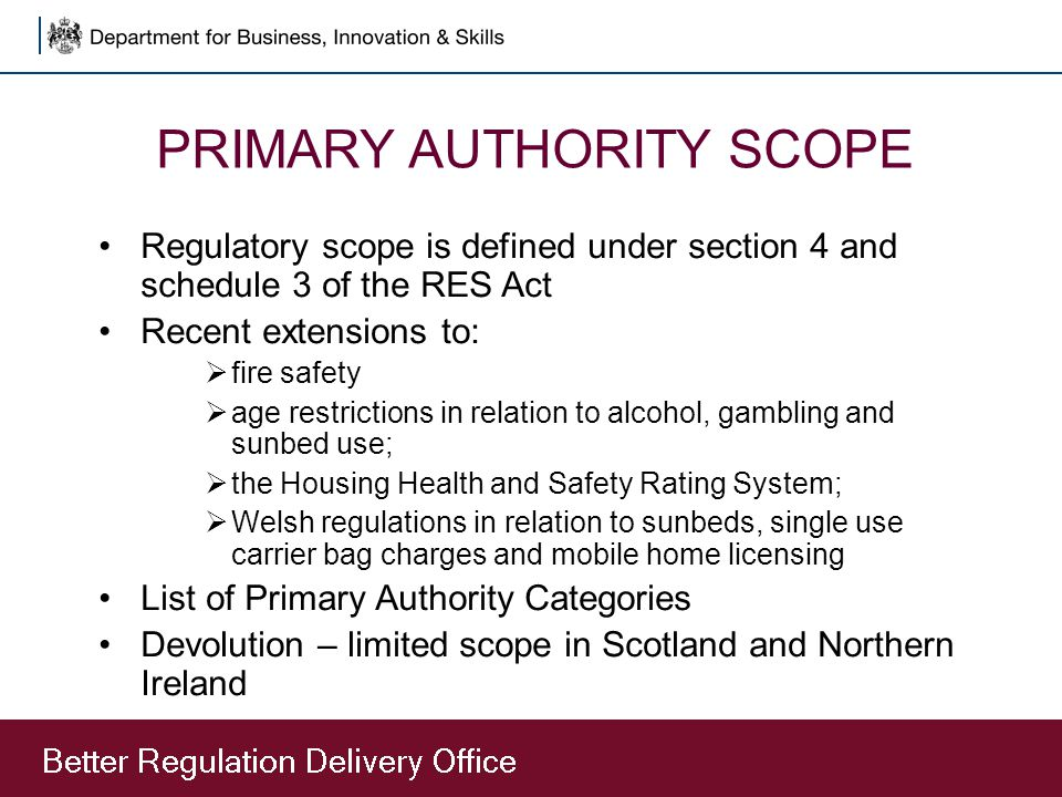 PRIMARY AUTHORITY SCOPE Regulatory scope is defined under section 4 and schedule 3 of the RES Act Recent extensions to:  fire safety  age restrictio