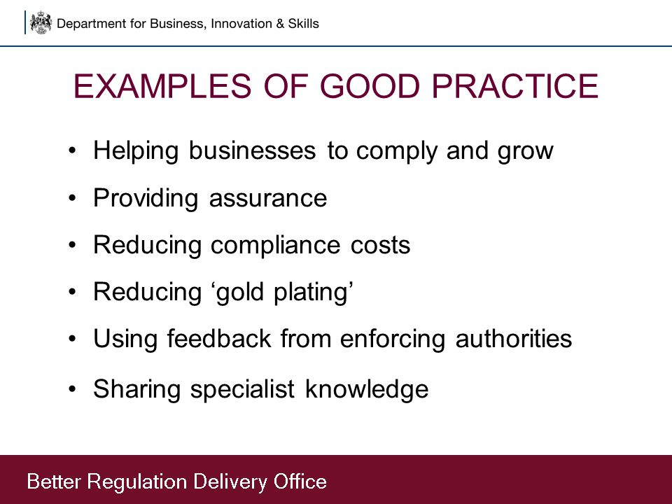 EXAMPLES OF GOOD PRACTICE Helping businesses to comply and grow Providing assurance Reducing compliance costs Reducing 'gold plating' Using feedback f