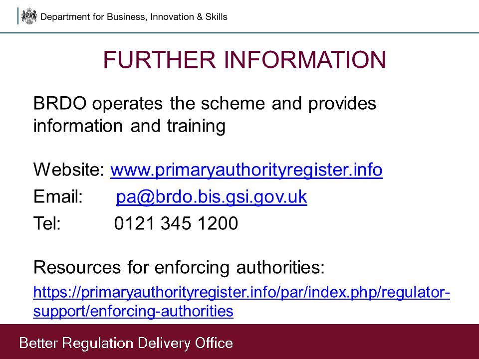 FURTHER INFORMATION BRDO operates the scheme and provides information and training Website: www.primaryauthorityregister.infowww.primaryauthorityregis