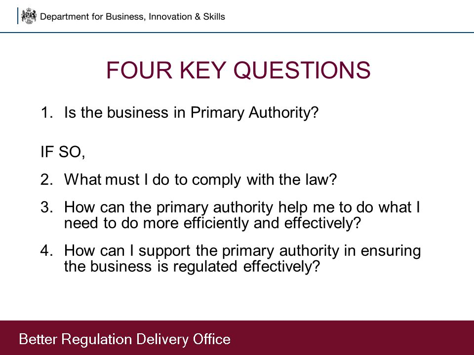 FOUR KEY QUESTIONS 1.Is the business in Primary Authority? IF SO, 2.What must I do to comply with the law? 3.How can the primary authority help me to