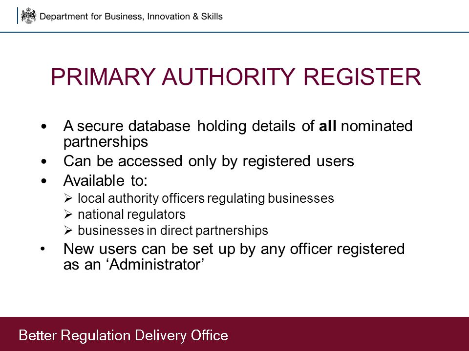 PRIMARY AUTHORITY REGISTER A secure database holding details of all nominated partnerships Can be accessed only by registered users Available to:  lo