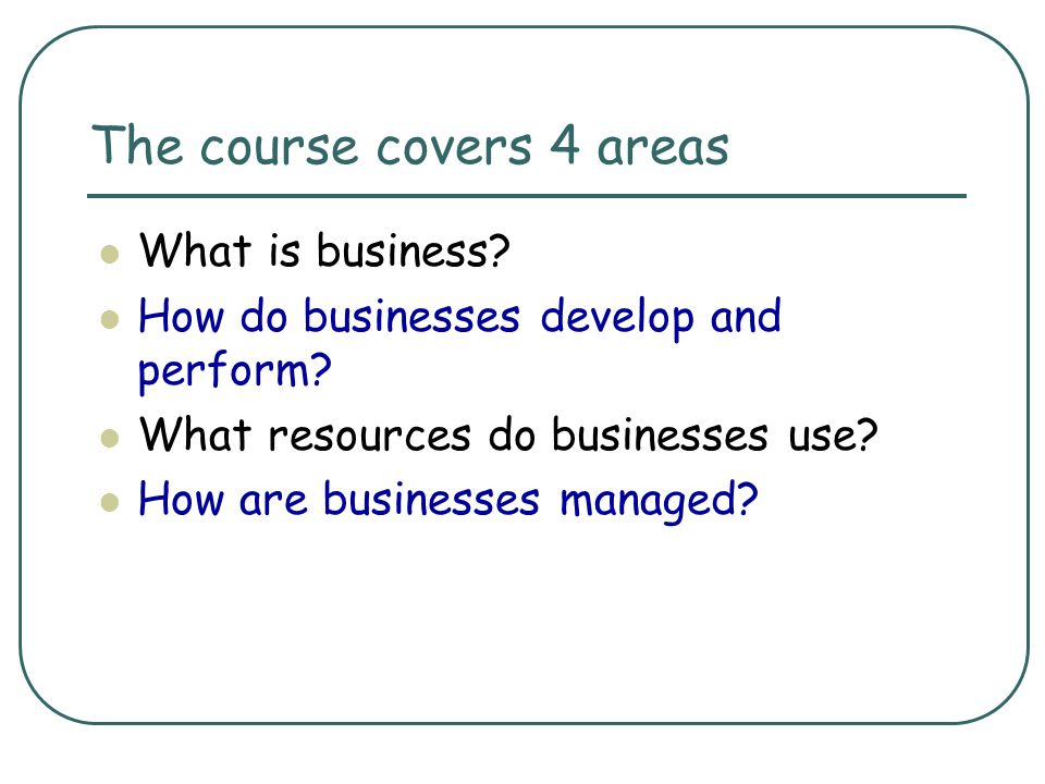 The course covers 4 areas What is business? How do businesses develop and perform? What resources do businesses use? How are businesses managed?