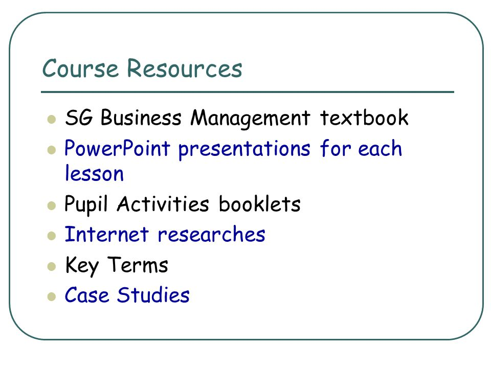 Course Resources SG Business Management textbook PowerPoint presentations for each lesson Pupil Activities booklets Internet researches Key Terms Case
