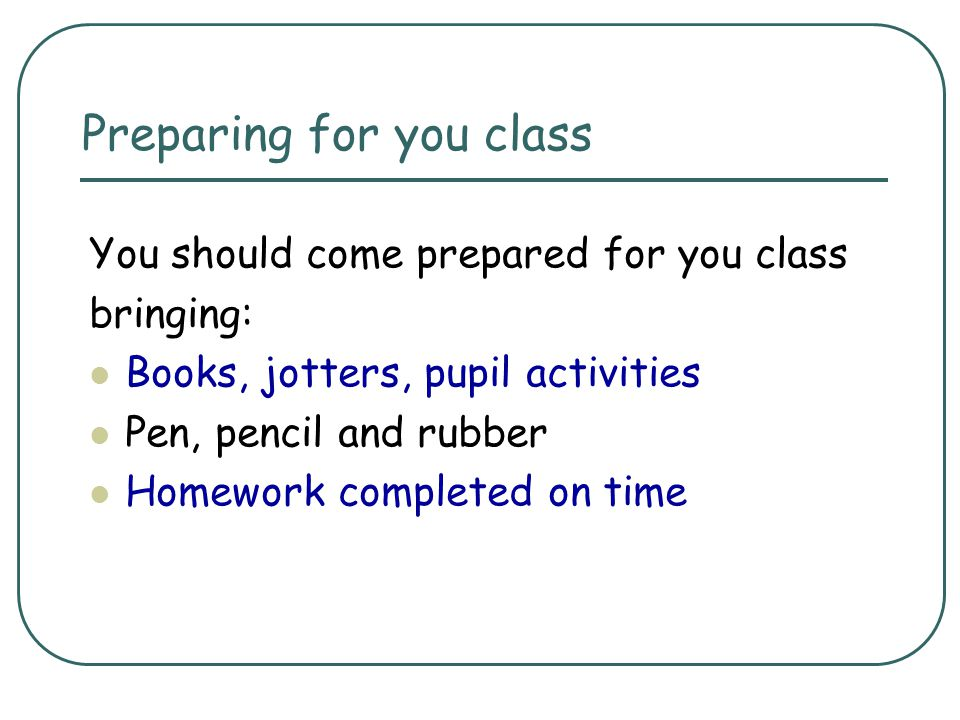 Preparing for you class You should come prepared for you class bringing: Books, jotters, pupil activities Pen, pencil and rubber Homework completed on