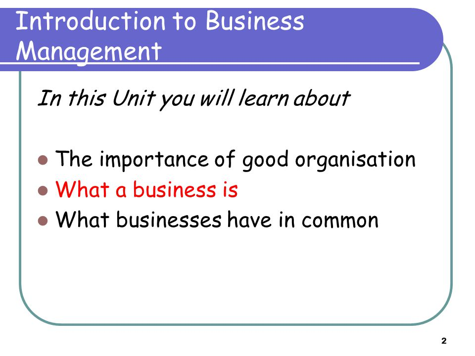2 Introduction to Business Management In this Unit you will learn about The importance of good organisation What a business is What businesses have in common