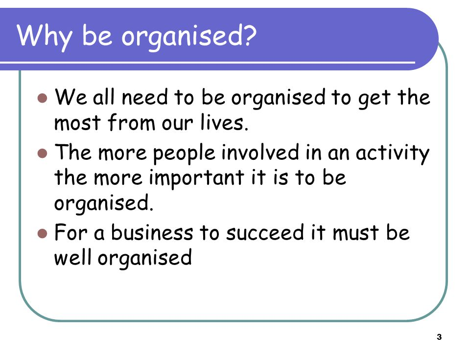 3 Why be organised. We all need to be organised to get the most from our lives.