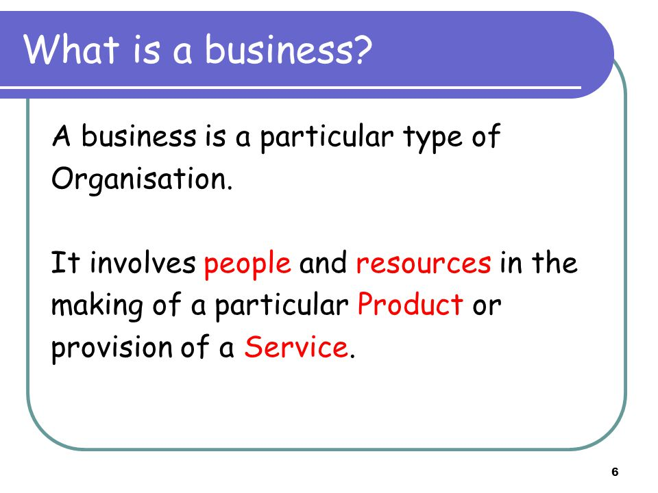 6 What is a business. A business is a particular type of Organisation.