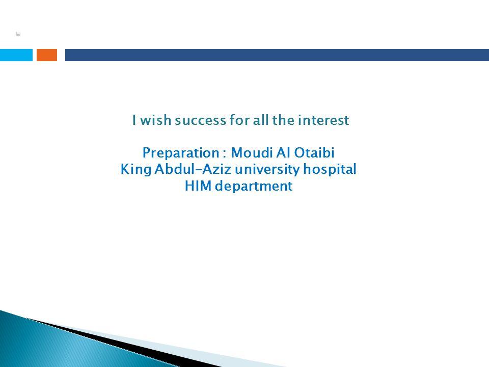 I wish success for all the interest Preparation : Moudi Al Otaibi King Abdul-Aziz university hospital HIM department