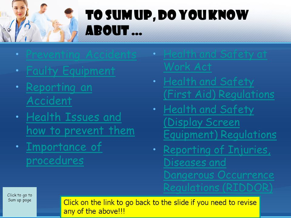 Click to go to Sum up page To sum up, do you know about … Preventing Accidents Faulty Equipment Reporting an AccidentReporting an Accident Health Issues and how to prevent themHealth Issues and how to prevent them Importance of proceduresImportance of procedures Health and Safety at Work ActHealth and Safety at Work Act Health and Safety (First Aid) RegulationsHealth and Safety (First Aid) Regulations Health and Safety (Display Screen Equipment) RegulationsHealth and Safety (Display Screen Equipment) Regulations Reporting of Injuries, Diseases and Dangerous Occurrence Regulations (RIDDOR)Reporting of Injuries, Diseases and Dangerous Occurrence Regulations (RIDDOR) Click on the link to go back to the slide if you need to revise any of the above!!!